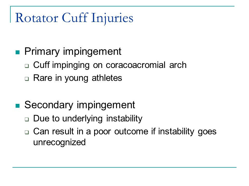 Rotator Cuff Injuries Primary impingement  Cuff impinging on coracoacromial arch  Rare in young athletes Secondary impingement  Due to underlying instability  Can result in a poor outcome if instability goes unrecognized