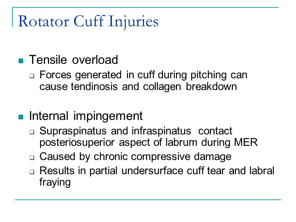 Rotator Cuff Injuries Tensile overload  Forces generated in cuff during pitching can cause tendinosis and collagen breakdown Internal impingement  Supraspinatus and infraspinatus contact posteriosuperior aspect of labrum during MER  Caused by chronic compressive damage  Results in partial undersurface cuff tear and labral fraying