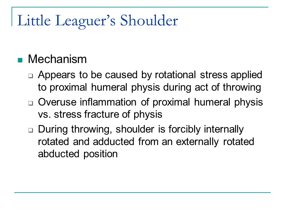 Little Leaguer's Shoulder Mechanism  Appears to be caused by rotational stress applied to proximal humeral physis during act of throwing  Overuse inflammation of proximal humeral physis vs.