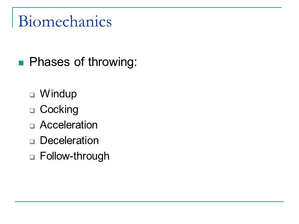 Biomechanics Phases of throwing:  Windup  Cocking  Acceleration  Deceleration  Follow-through