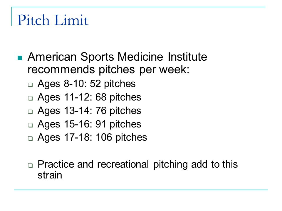 Pitch Limit American Sports Medicine Institute recommends pitches per week:  Ages 8-10: 52 pitches  Ages 11-12: 68 pitches  Ages 13-14: 76 pitches  Ages 15-16: 91 pitches  Ages 17-18: 106 pitches  Practice and recreational pitching add to this strain