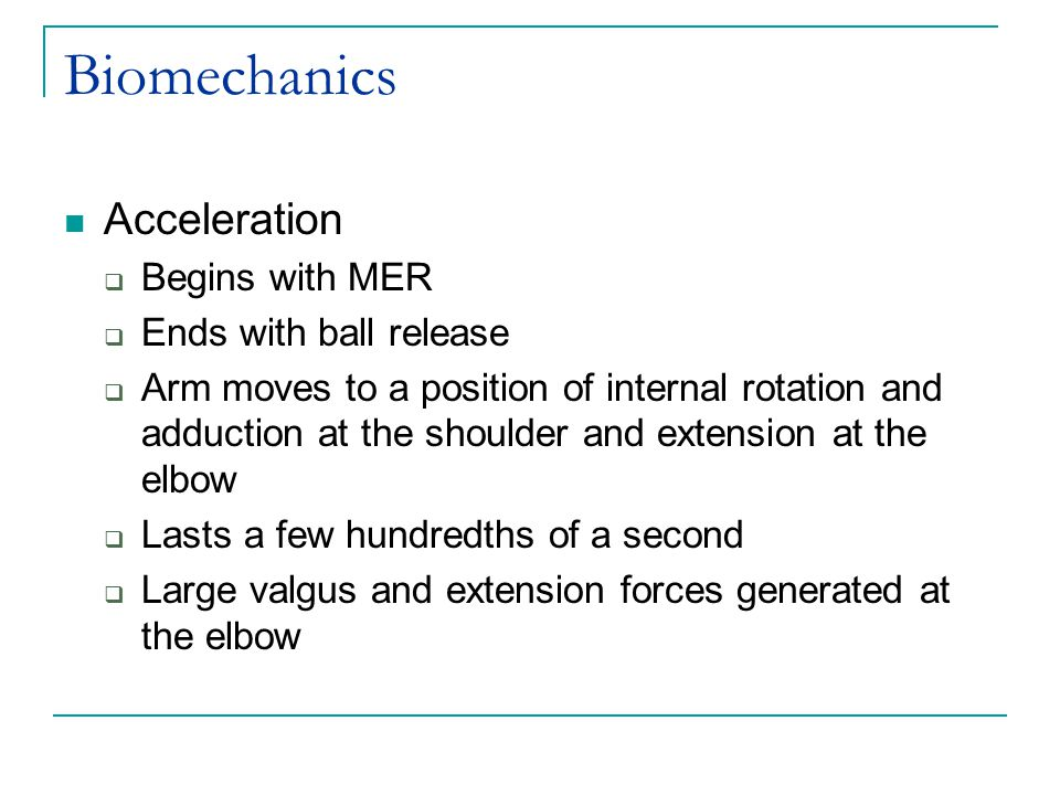 Biomechanics Acceleration  Begins with MER  Ends with ball release  Arm moves to a position of internal rotation and adduction at the shoulder and extension at the elbow  Lasts a few hundredths of a second  Large valgus and extension forces generated at the elbow