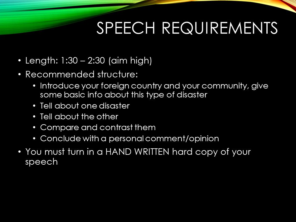 SPEECH REQUIREMENTS Length: 1:30 – 2:30 (aim high) Recommended structure: Introduce your foreign country and your community, give some basic info about this type of disaster Tell about one disaster Tell about the other Compare and contrast them Conclude with a personal comment/opinion You must turn in a HAND WRITTEN hard copy of your speech