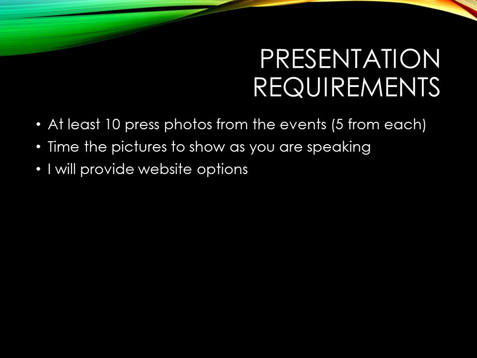 PRESENTATION REQUIREMENTS At least 10 press photos from the events (5 from each) Time the pictures to show as you are speaking I will provide website options
