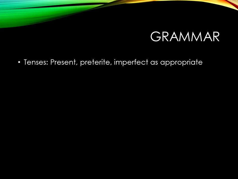 GRAMMAR Tenses: Present, preterite, imperfect as appropriate