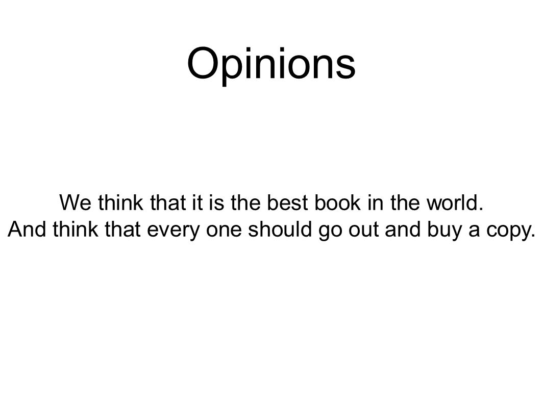 Opinions We think that it is the best book in the world. And think that every one should go out and buy a copy.