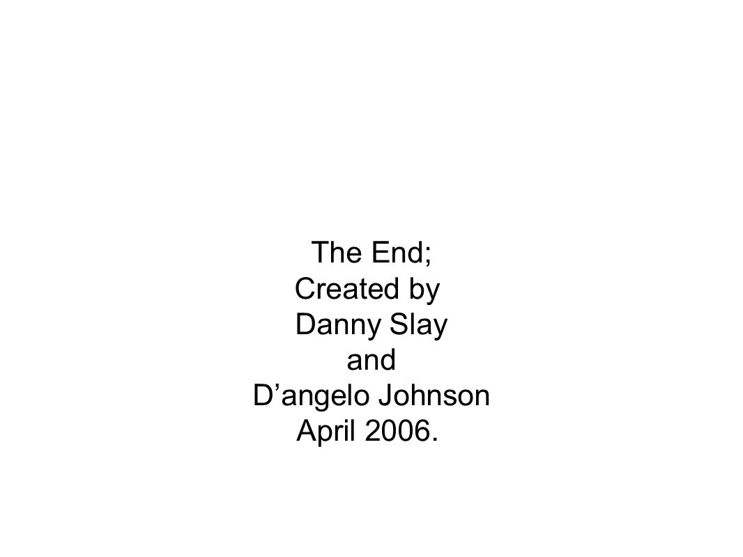 The End; Created by Danny Slay and D'angelo Johnson April 2006.