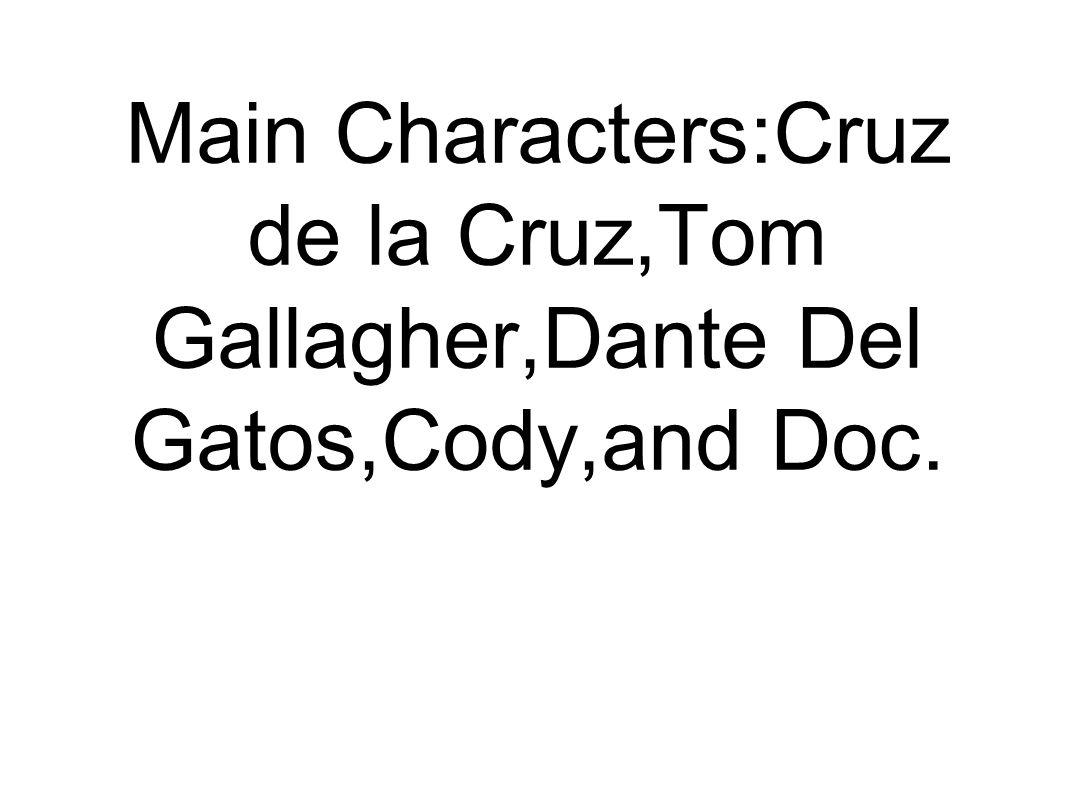 Main Characters:Cruz de la Cruz,Tom Gallagher,Dante Del Gatos,Cody,and Doc.