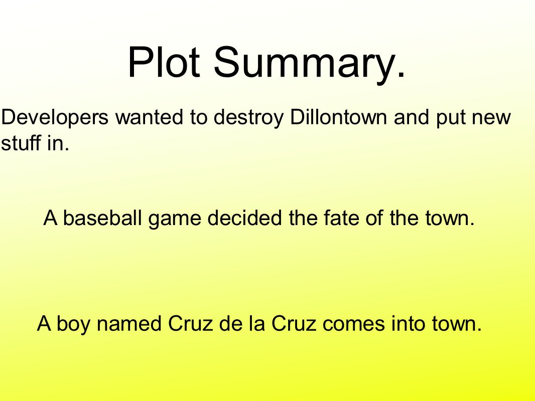 Plot Summary. A baseball game decided the fate of the town. Developers wanted to destroy Dillontown and put new stuff in. A boy named Cruz de la Cruz