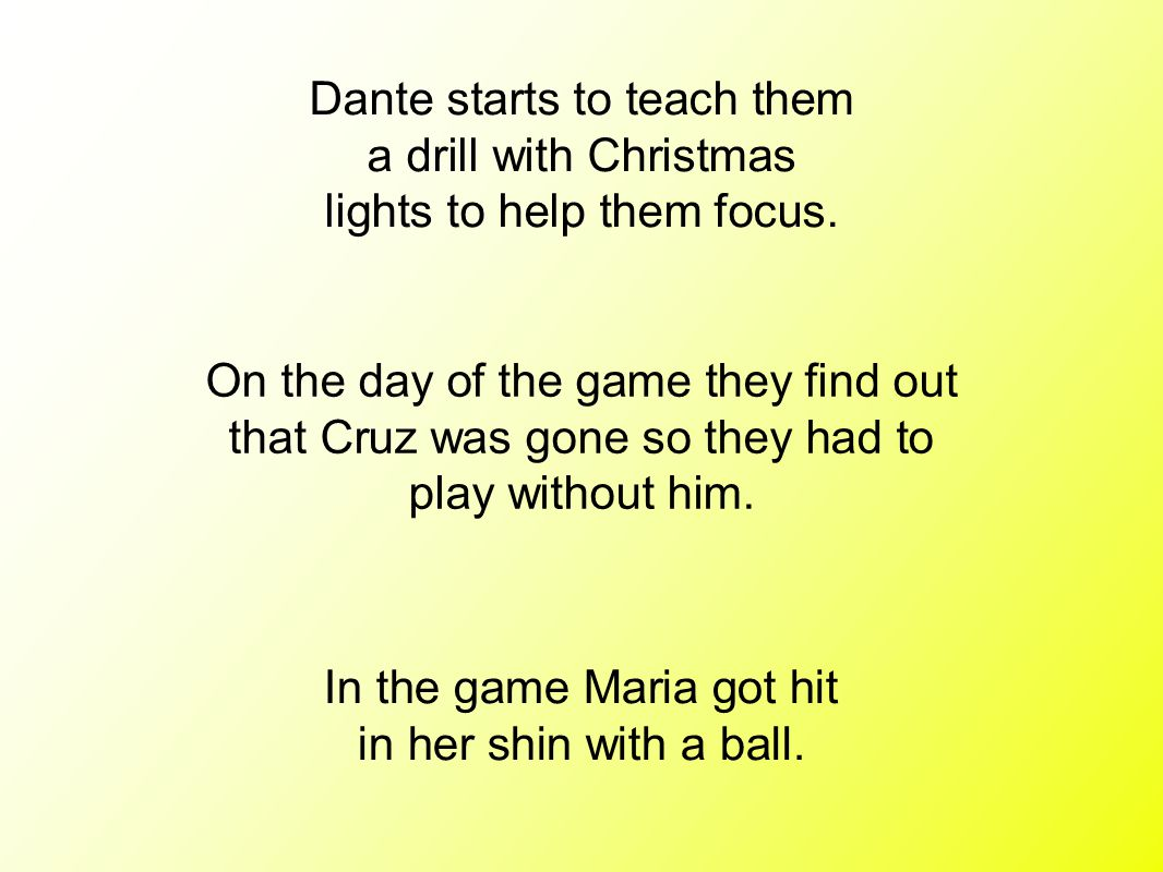 Dante starts to teach them a drill with Christmas lights to help them focus. On the day of the game they find out that Cruz was gone so they had to pl
