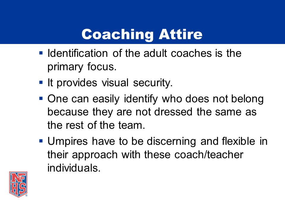 Coaching Attire  Identification of the adult coaches is the primary focus.
