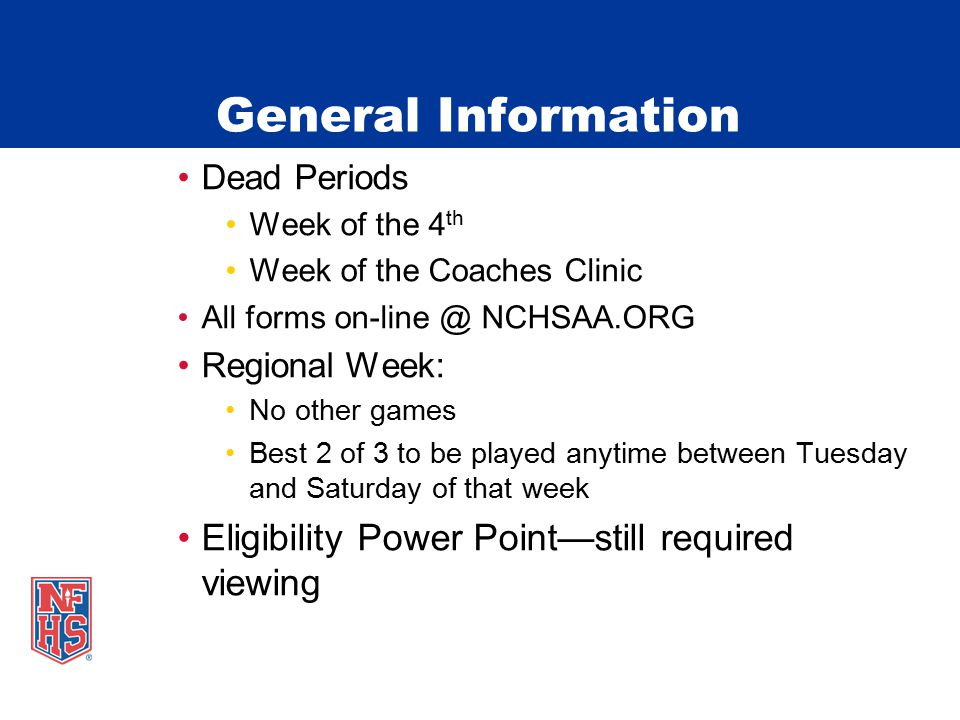 General Information Dead Periods Week of the 4 th Week of the Coaches Clinic All forms on-line @ NCHSAA.ORG Regional Week: No other games Best 2 of 3 to be played anytime between Tuesday and Saturday of that week Eligibility Power Point—still required viewing