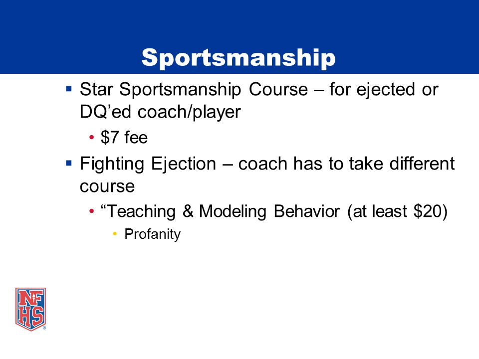 Sportsmanship  Star Sportsmanship Course – for ejected or DQ'ed coach/player $7 fee  Fighting Ejection – coach has to take different course Teaching & Modeling Behavior (at least $20) Profanity