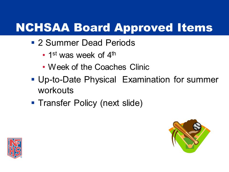 NCHSAA Board Approved Items  2 Summer Dead Periods 1 st was week of 4 th Week of the Coaches Clinic  Up-to-Date Physical Examination for summer workouts  Transfer Policy (next slide)