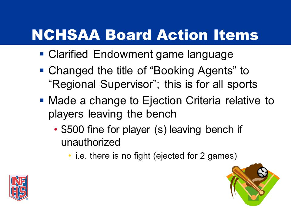 NCHSAA Board Action Items  Clarified Endowment game language  Changed the title of Booking Agents to Regional Supervisor ; this is for all sports  Made a change to Ejection Criteria relative to players leaving the bench $500 fine for player (s) leaving bench if unauthorized i.e.