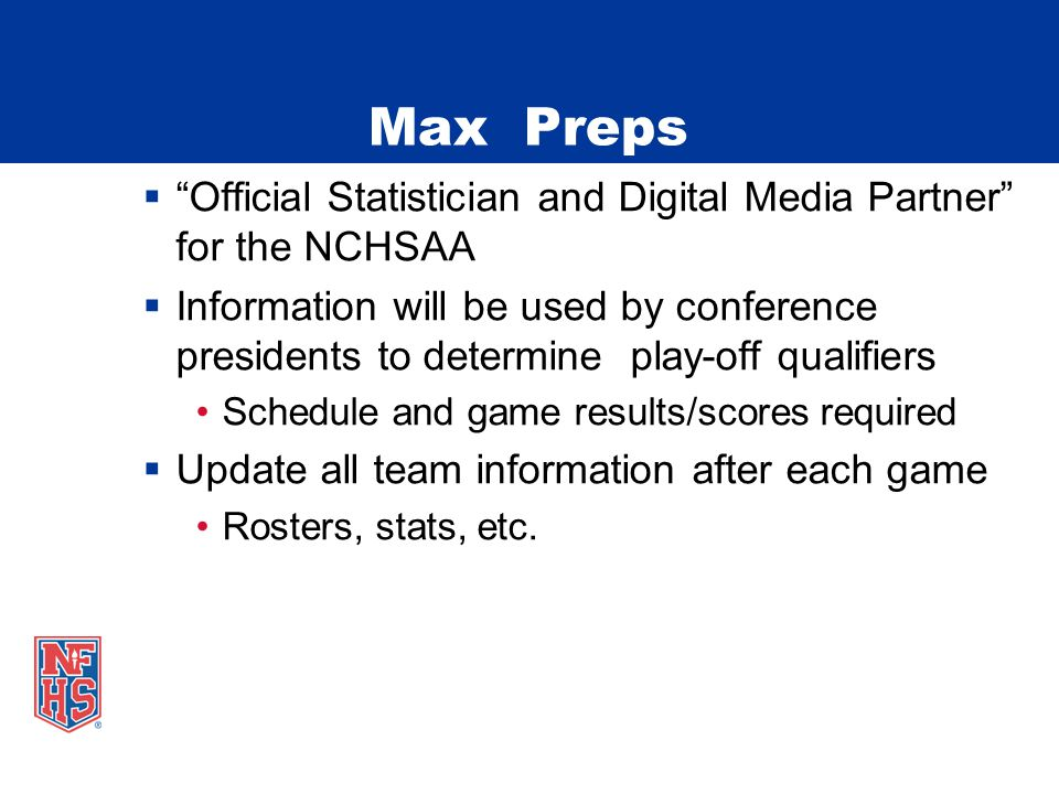 Max Preps  Official Statistician and Digital Media Partner for the NCHSAA  Information will be used by conference presidents to determine play-off qualifiers Schedule and game results/scores required  Update all team information after each game Rosters, stats, etc.