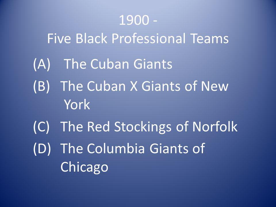 1900 - Five Black Professional Teams (A) The Cuban Giants (B)The Cuban X Giants of New York (C)The Red Stockings of Norfolk (D)The Columbia Giants of Chicago
