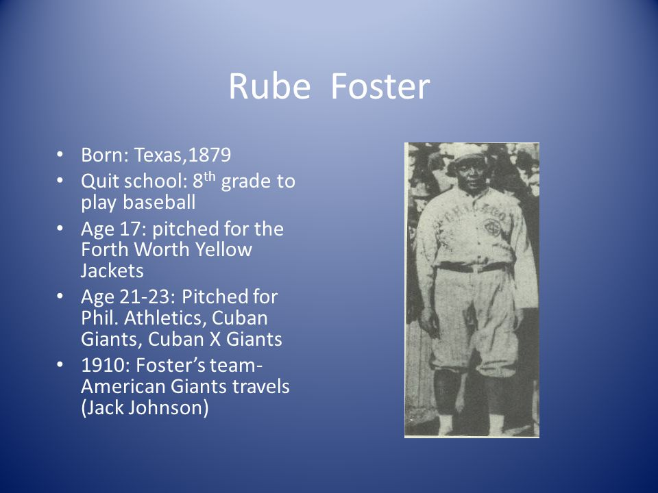 Rube Foster Born: Texas,1879 Quit school: 8 th grade to play baseball Age 17: pitched for the Forth Worth Yellow Jackets Age 21-23: Pitched for Phil.