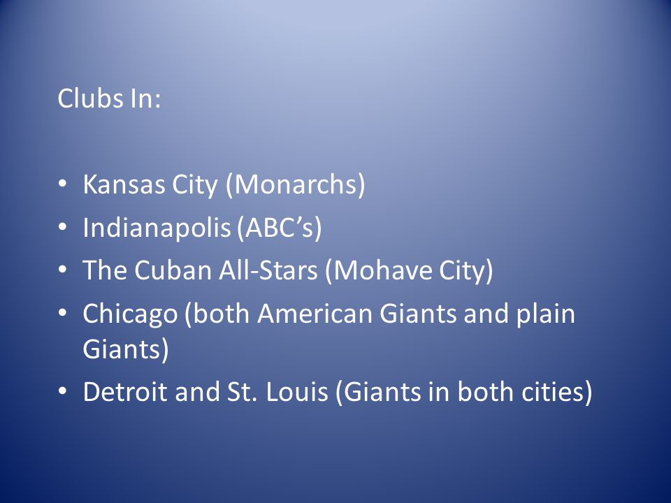 Clubs In: Kansas City (Monarchs) Indianapolis (ABC's) The Cuban All-Stars (Mohave City) Chicago (both American Giants and plain Giants) Detroit and St.