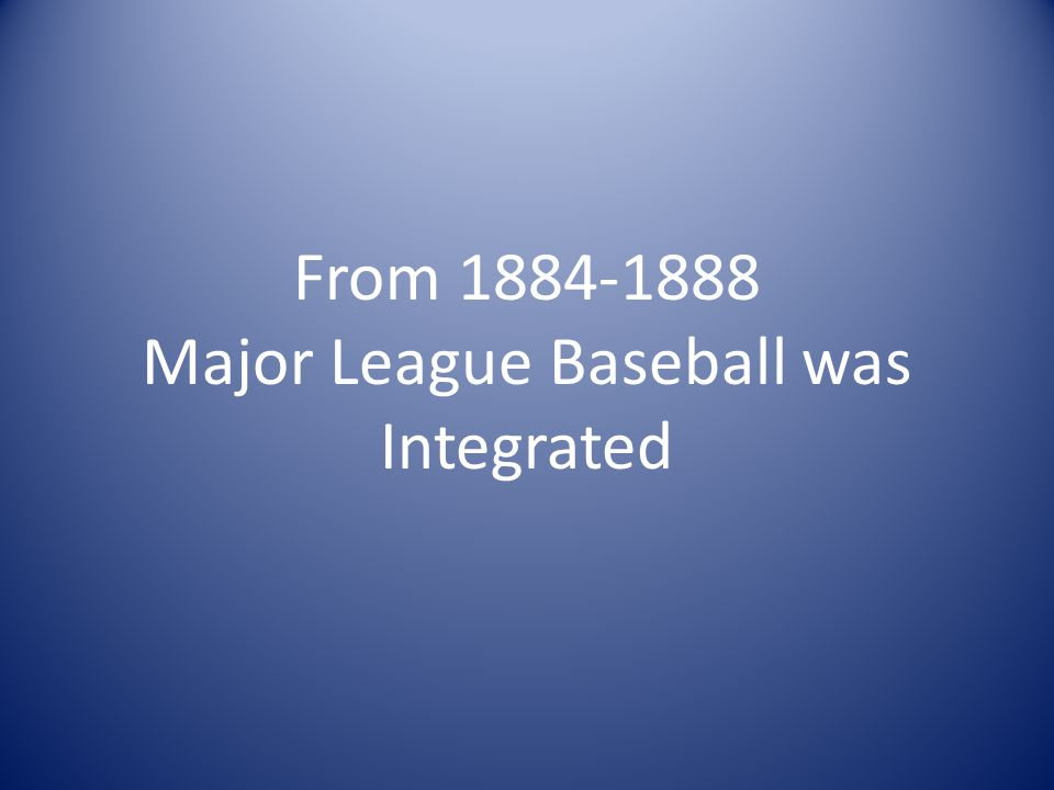 From 1884-1888 Major League Baseball was Integrated