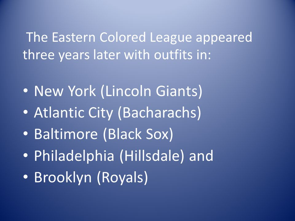 The Eastern Colored League appeared three years later with outfits in: New York (Lincoln Giants) Atlantic City (Bacharachs) Baltimore (Black Sox) Philadelphia (Hillsdale) and Brooklyn (Royals)