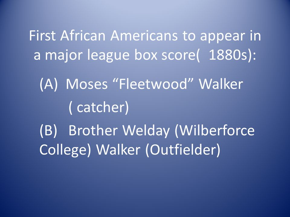 First African Americans to appear in a major league box score( 1880s): (A) Moses Fleetwood Walker ( catcher) (B)Brother Welday (Wilberforce College) Walker (Outfielder)