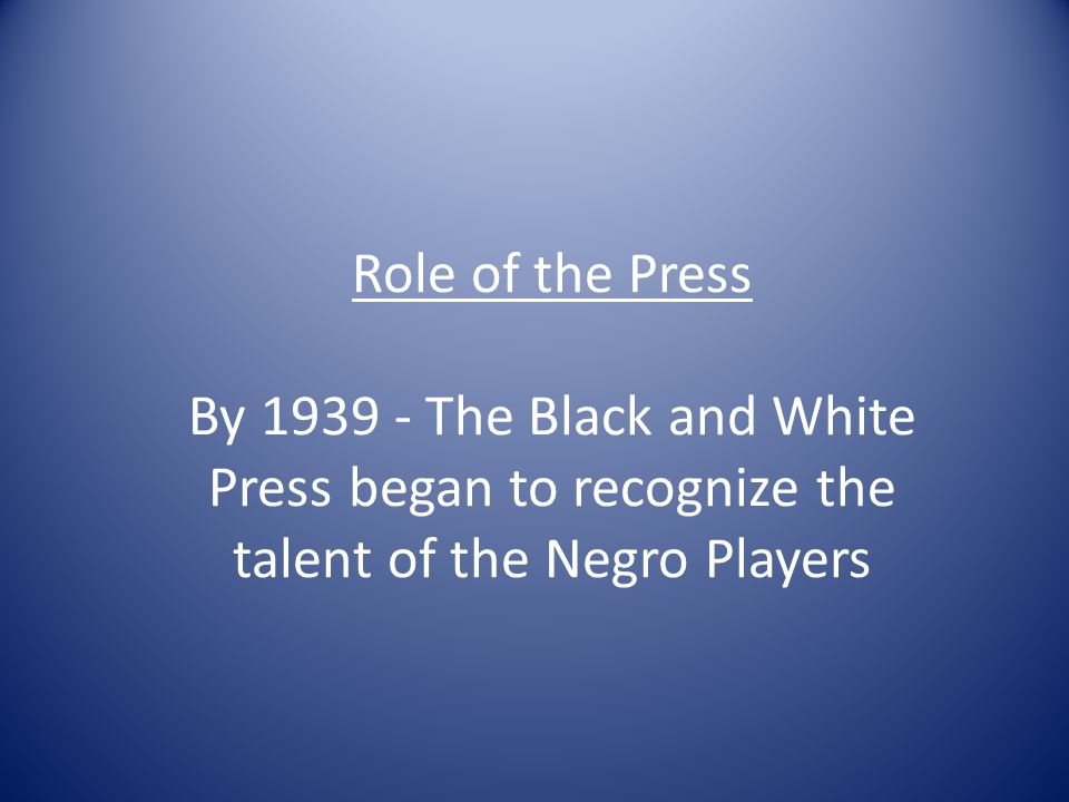 Role of the Press By 1939 - The Black and White Press began to recognize the talent of the Negro Players