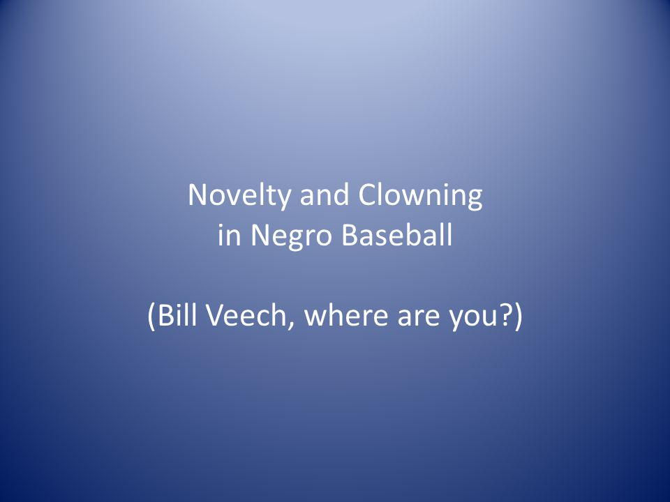 Novelty and Clowning in Negro Baseball (Bill Veech, where are you )