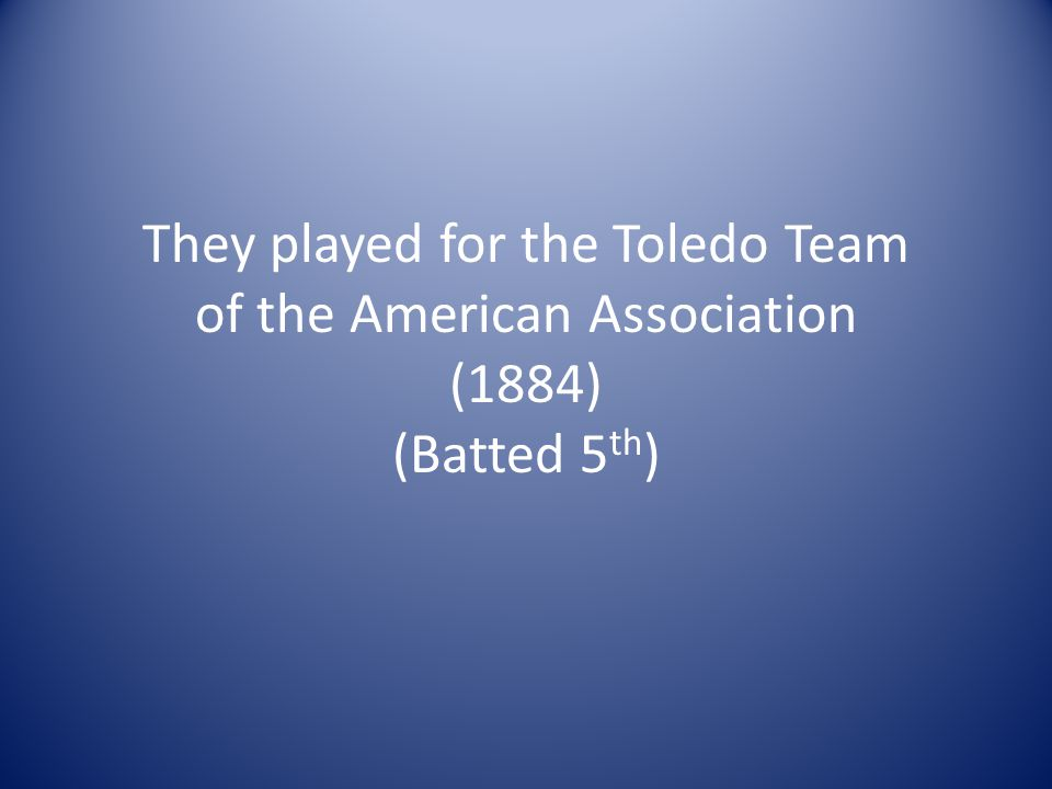 They played for the Toledo Team of the American Association (1884) (Batted 5 th )