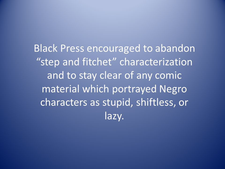 Black Press encouraged to abandon step and fitchet characterization and to stay clear of any comic material which portrayed Negro characters as stupid, shiftless, or lazy.