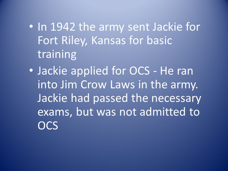 In 1942 the army sent Jackie for Fort Riley, Kansas for basic training Jackie applied for OCS - He ran into Jim Crow Laws in the army.
