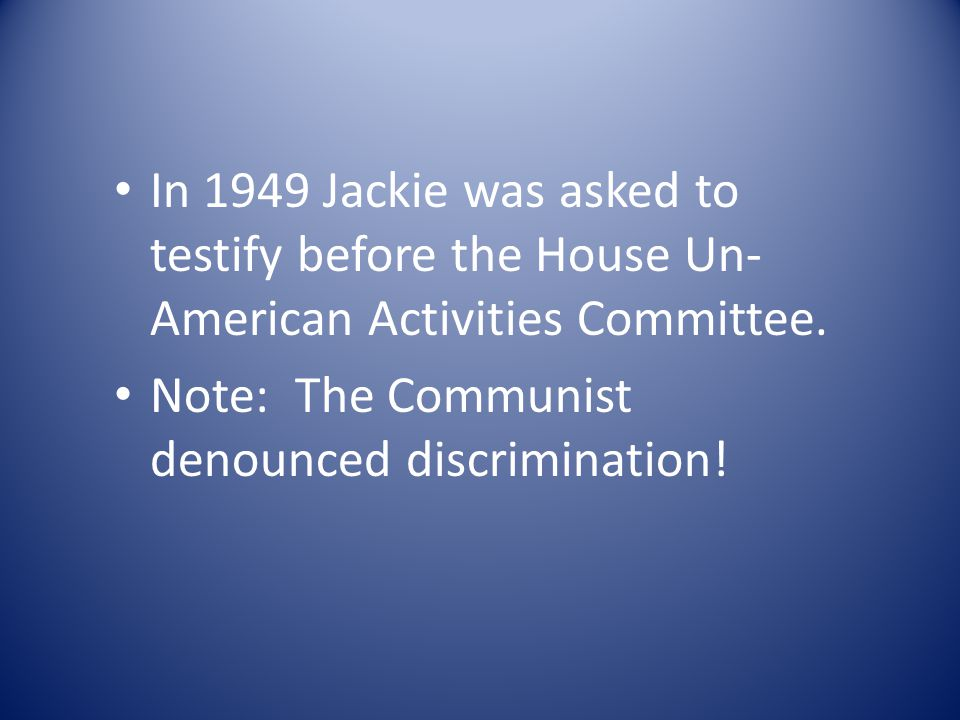 In 1949 Jackie was asked to testify before the House Un- American Activities Committee.