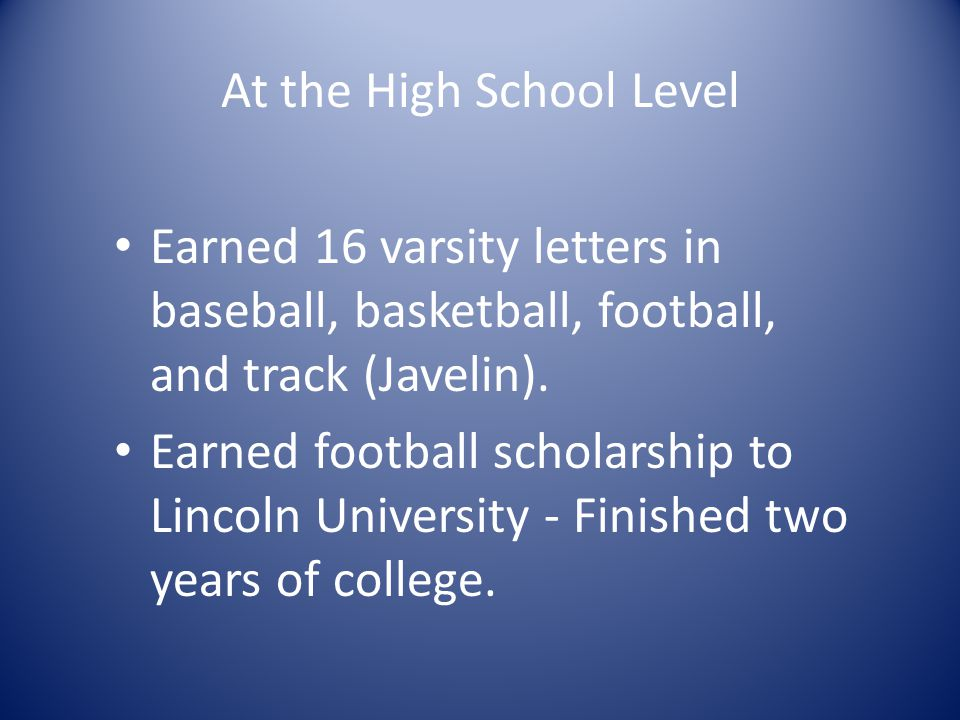 At the High School Level Earned 16 varsity letters in baseball, basketball, football, and track (Javelin).