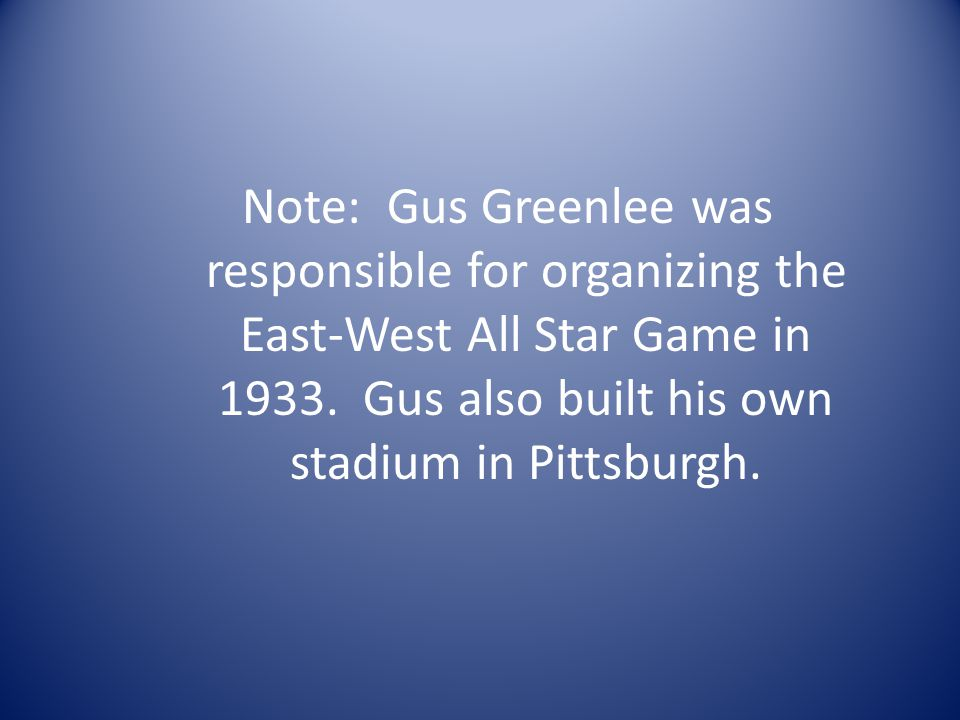 Note: Gus Greenlee was responsible for organizing the East-West All Star Game in 1933.