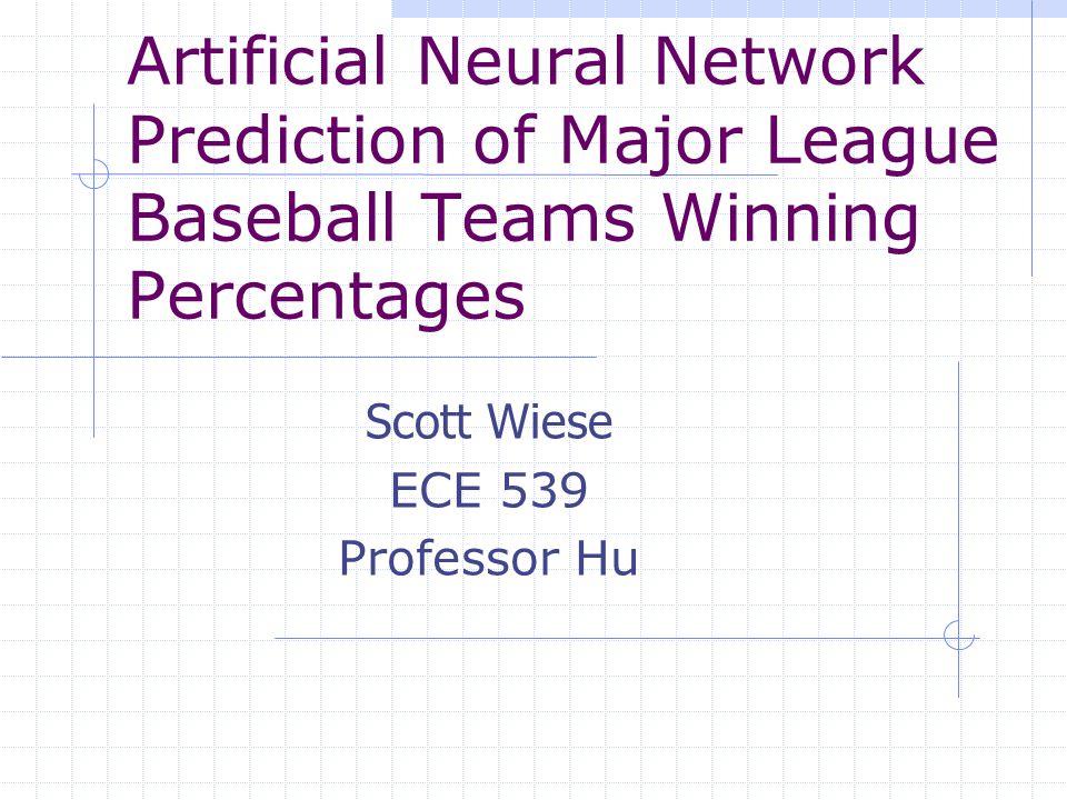 Artificial Neural Network Prediction of Major League Baseball Teams Winning Percentages Scott Wiese ECE 539 Professor Hu