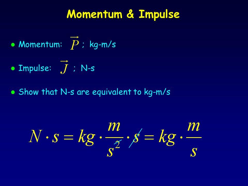 Momentum & Impulse l Momentum: ; kg-m/s l Impulse: ; N-s l Show that N-s are equivalent to kg-m/s