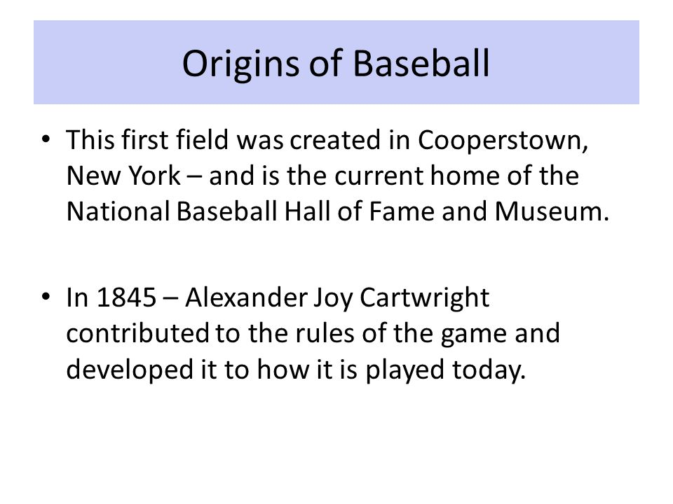 Origins of Baseball This first field was created in Cooperstown, New York – and is the current home of the National Baseball Hall of Fame and Museum.