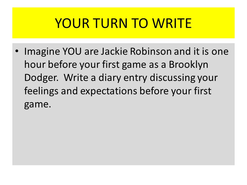 YOUR TURN TO WRITE Imagine YOU are Jackie Robinson and it is one hour before your first game as a Brooklyn Dodger.