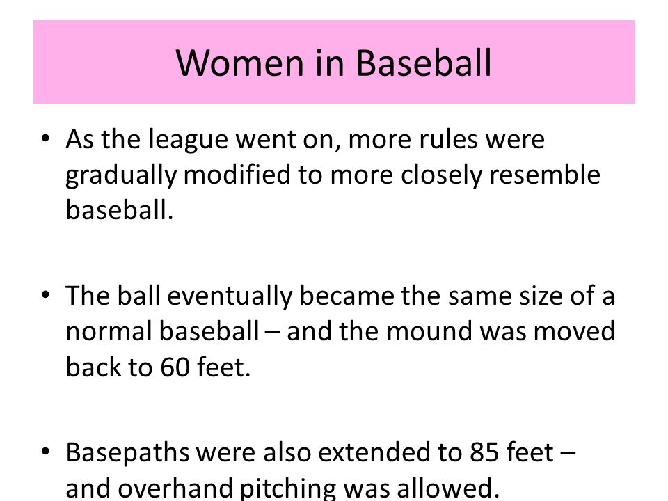 Women in Baseball As the league went on, more rules were gradually modified to more closely resemble baseball.