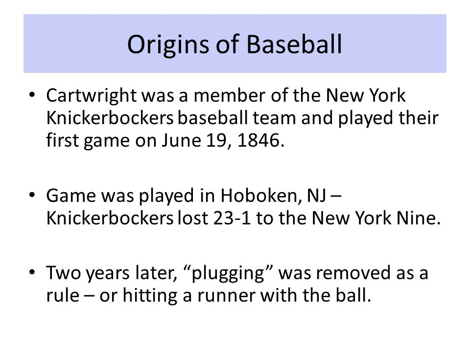 Origins of Baseball Cartwright was a member of the New York Knickerbockers baseball team and played their first game on June 19, 1846.