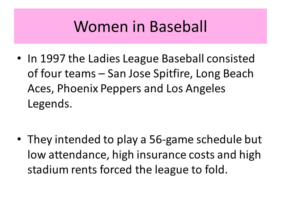 Women in Baseball In 1997 the Ladies League Baseball consisted of four teams – San Jose Spitfire, Long Beach Aces, Phoenix Peppers and Los Angeles Legends.