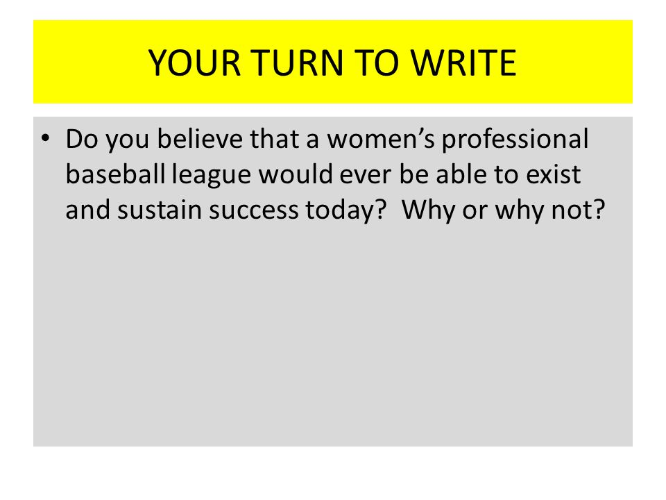 YOUR TURN TO WRITE Do you believe that a women's professional baseball league would ever be able to exist and sustain success today.