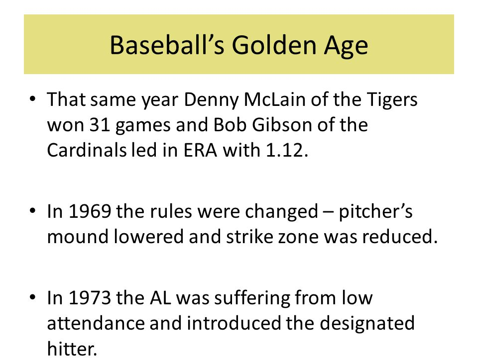 Baseball's Golden Age That same year Denny McLain of the Tigers won 31 games and Bob Gibson of the Cardinals led in ERA with 1.12.