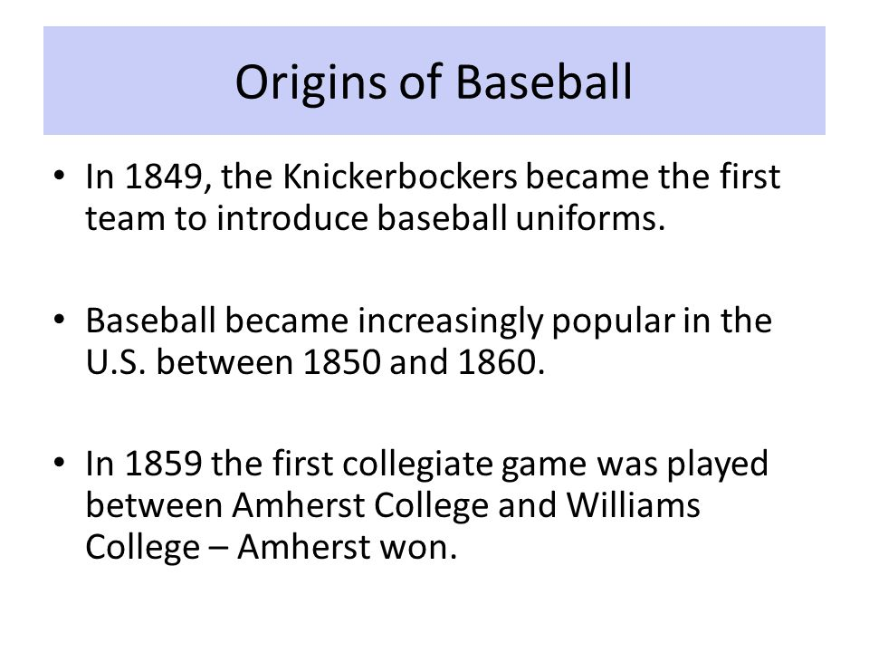 Origins of Baseball In 1849, the Knickerbockers became the first team to introduce baseball uniforms.