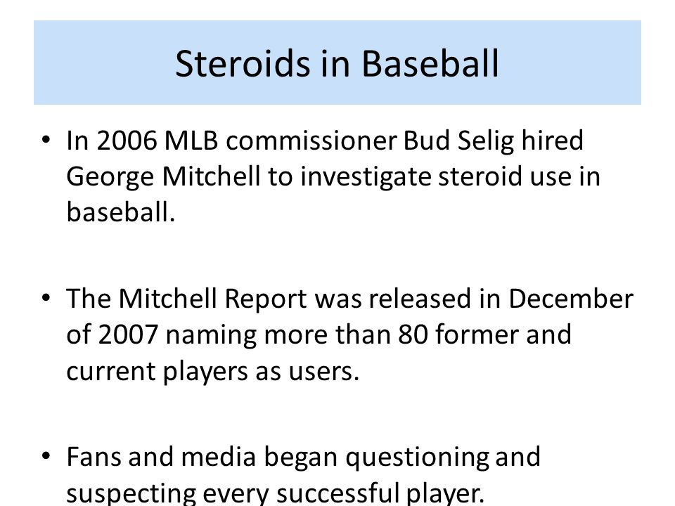 Steroids in Baseball In 2006 MLB commissioner Bud Selig hired George Mitchell to investigate steroid use in baseball.