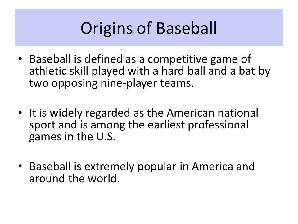 Origins of Baseball Baseball is defined as a competitive game of athletic skill played with a hard ball and a bat by two opposing nine-player teams.
