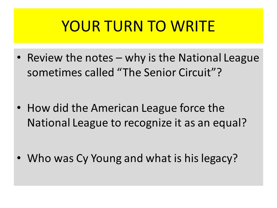 YOUR TURN TO WRITE Review the notes – why is the National League sometimes called The Senior Circuit .
