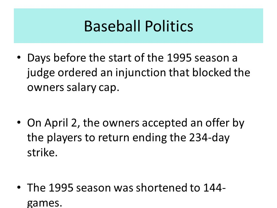 Baseball Politics Days before the start of the 1995 season a judge ordered an injunction that blocked the owners salary cap.