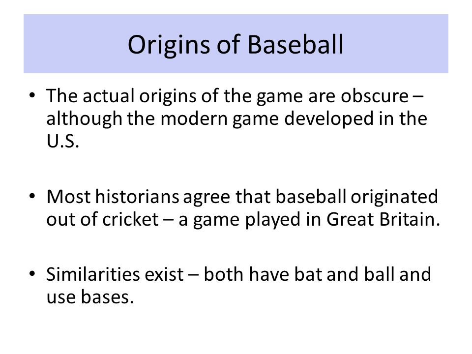 Origins of Baseball By the end of the 18 th century, several versions of baseball were being played in the U.S.