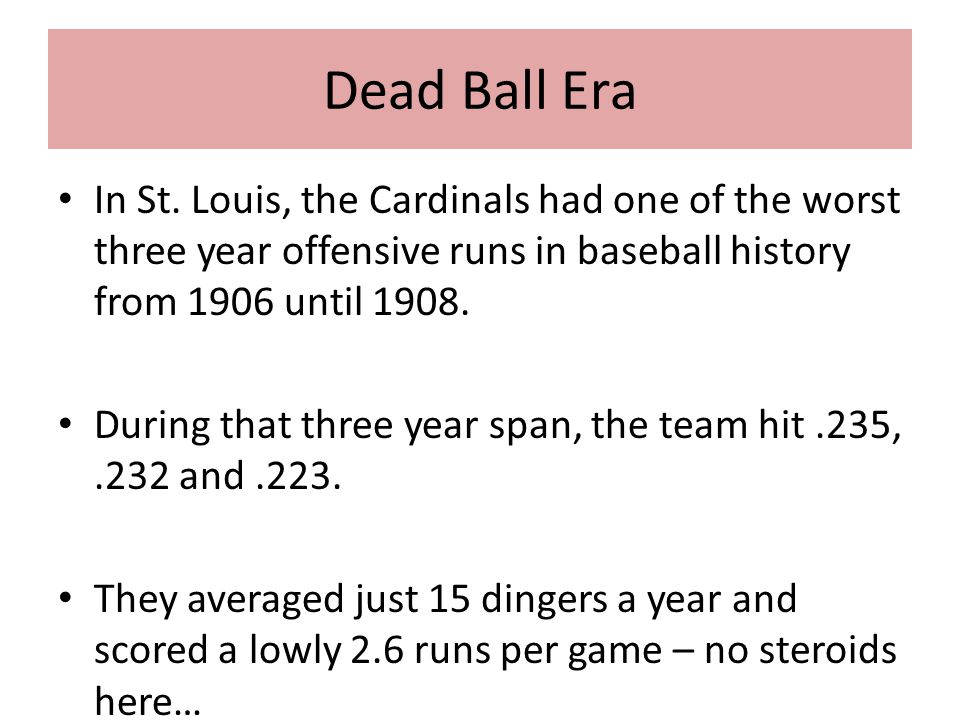 Dead Ball Era In St. Louis, the Cardinals had one of the worst three year offensive runs in baseball history from 1906 until 1908. During that three y
